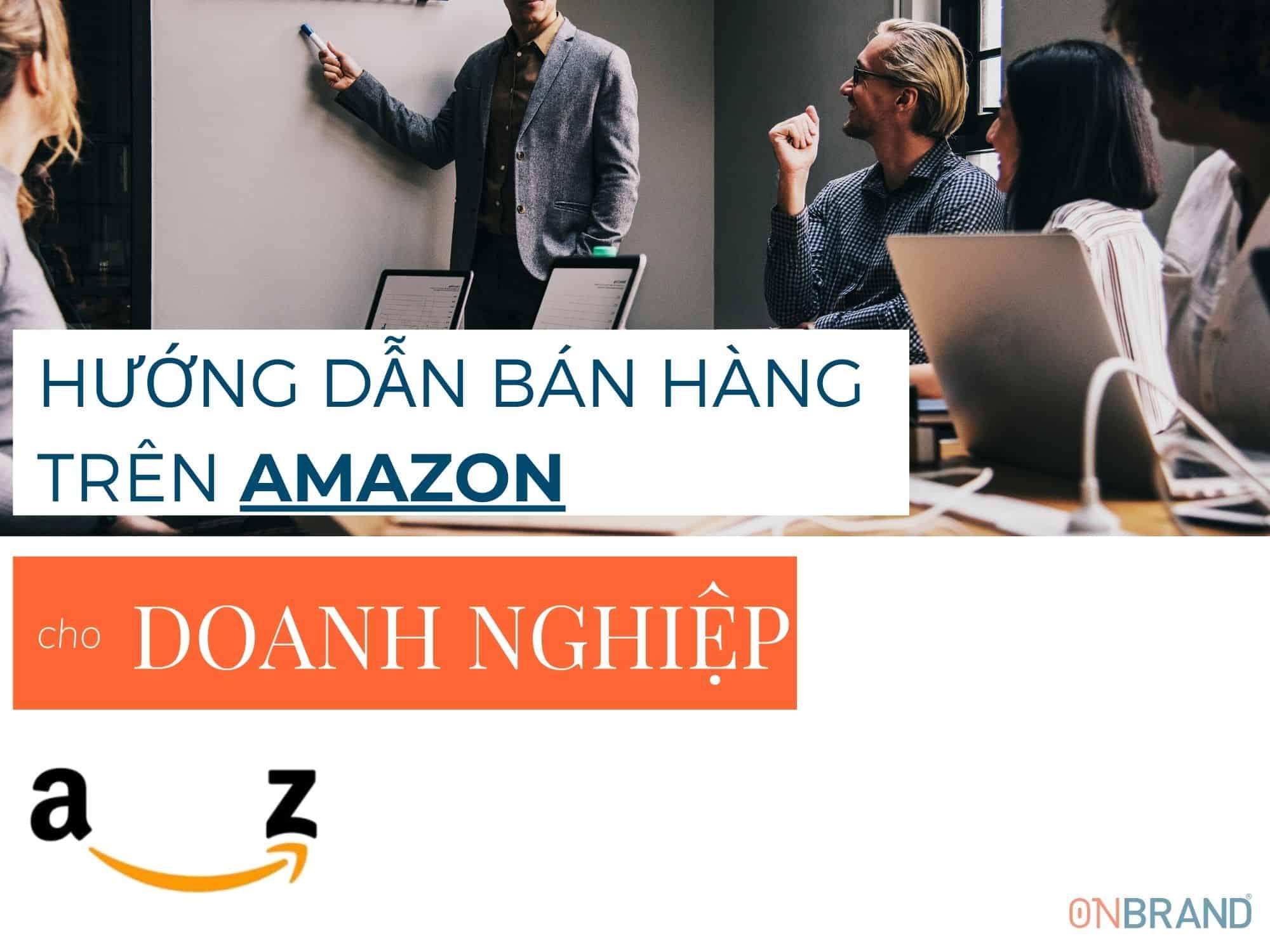 Hướng dẫn A-Z bán hàng Amazon cho doanh nghiệp